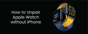 How to unpair Apple Watch without iPhone